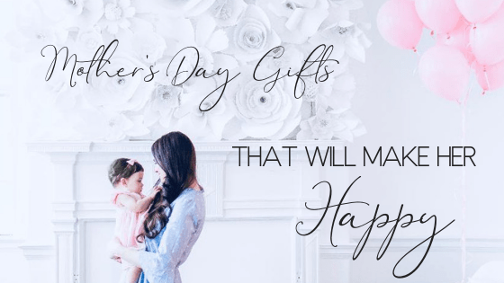 Mother's Day Gifts That Will Make Her Happy